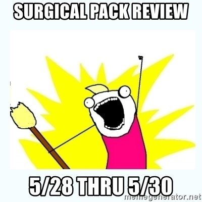 All the things - SURGICAL PACK REVIEW  5/28 thru 5/30