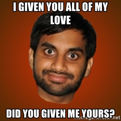 Generic Indian Guy - I given you all of my love Did you given me yours?
