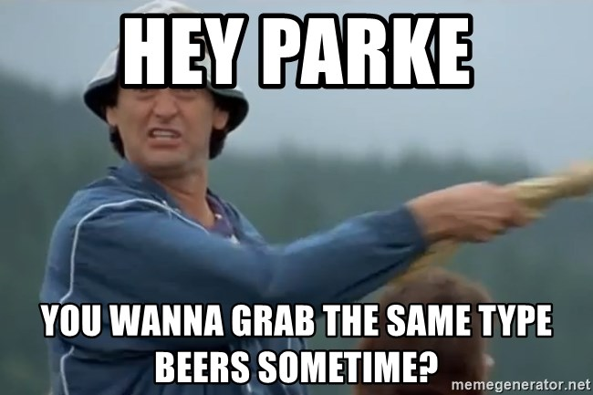 Happy Gilmore Jackass - HEY PARKE You wanna grab the same type beers sometime?