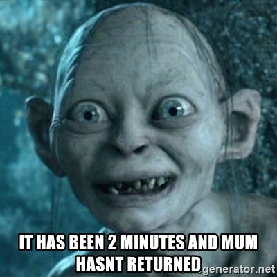 My Precious Gollum - it has been 2 minutes and mum hasnt returned