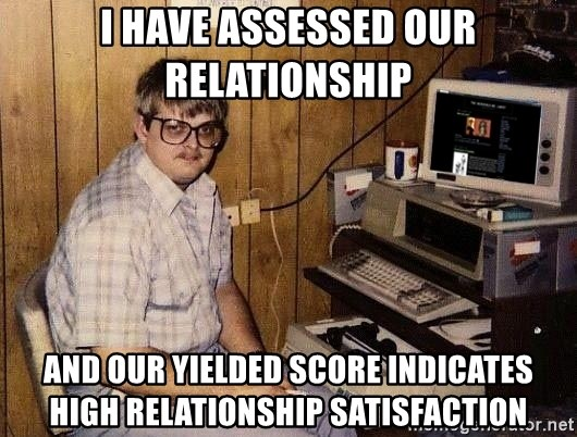 Nerd - I have assessed our relationship And our yielded score indicates high relationship satisfaction