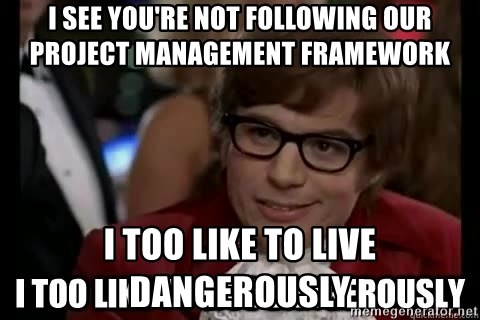 I too like to live dangerously - i See you're not following our project management framework I Too Like to Live Dangerously