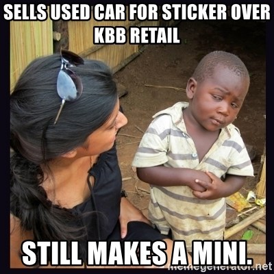 Skeptical third-world kid - Sells used car for sticker over kbb retail  Still makes a mini.
