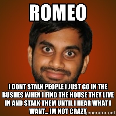 Generic Indian Guy - Romeo I dont stalk people I just go in the bushes when I find the house they live in and stalk them until I hear what I want... Im not crazy