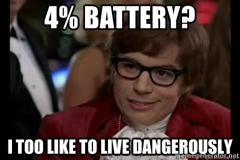 I too like to live dangerously - 4% battery?