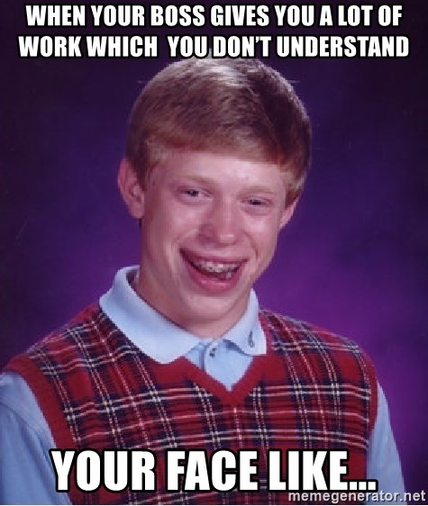 Bad Luck Brian - When your boss gives you a lot of work which  you don't understand your face like...