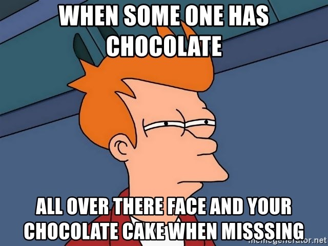 Futurama Fry - When Some one has chocolate  All over there face and your chocolate cake when misssing