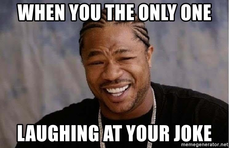 Yo Dawg - When you the only one laughing at your joke