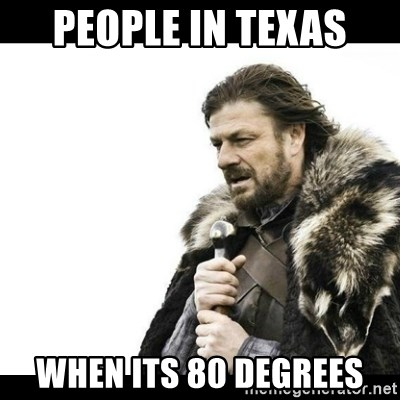 Winter is Coming - People in texas when its 80 degrees