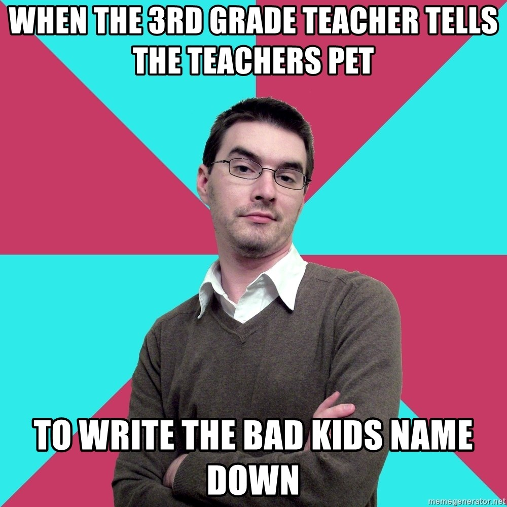 Privilege Denying Dude - When the 3rd grade teacher tells the teachers pet to write the bad kids name down