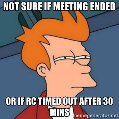 Not sure if troll - Not sure if meeting ended or if RC timed out after 30 mins