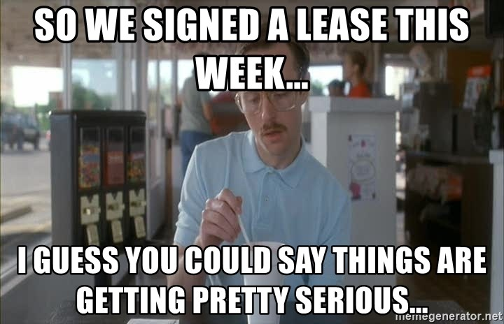 Things are getting pretty Serious (Napoleon Dynamite) - So we signed a lease this week... I guess you could say things are getting pretty serious...