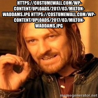One Does Not Simply - https://costumewall.com/wp-content/uploads/2017/03/milton-waddams.jpg https://costumewall.com/wp-content/uploads/2017/03/milton-waddams.jpg