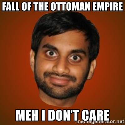 Generic Indian Guy - Fall of the ottoman empire Meh I don't care