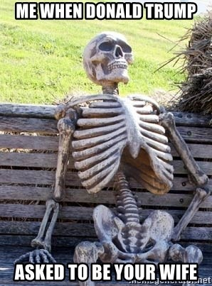 Waiting Skeleton - me when Donald trump asked to be your wife