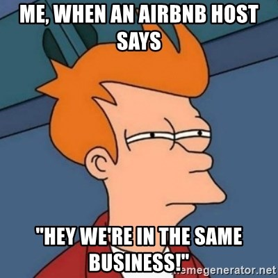 """Not sure if troll - me, when an airbnb host says  """"Hey we're in the same business!"""""""