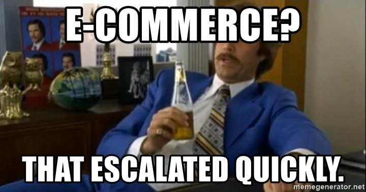 That escalated quickly-Ron Burgundy - E-Commerce? That escalated quickly.