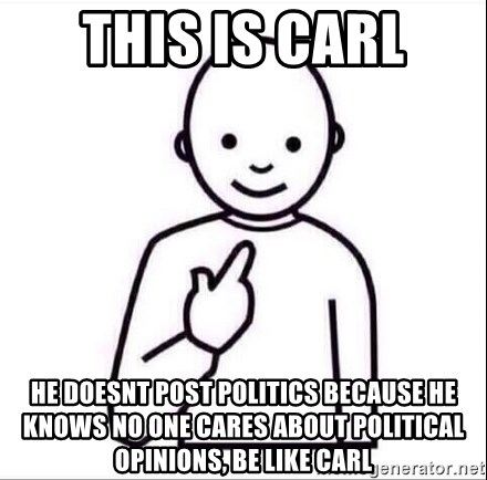 Guess who ? - This is Carl He doesnt post politics because he knows no one cares about political opinions, be like carl