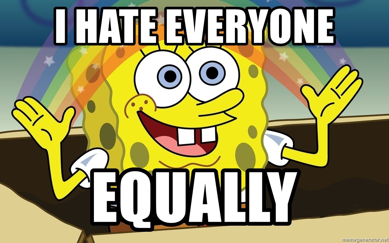 Spongebob Imagination meme - I HATE EVERYONE EQUALLY