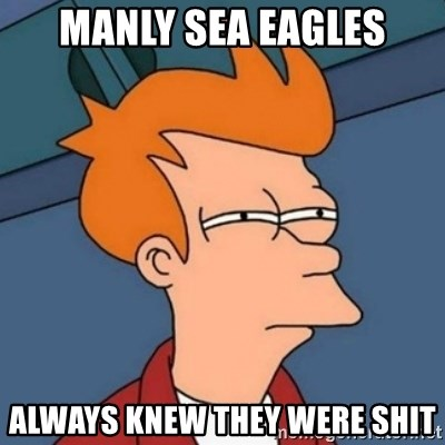 Not sure if troll - Manly Sea Eagles Always knew they were shit
