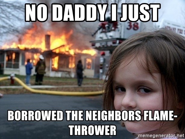 Disaster Girl - no daddy i just borrowed the neighbors flame-thrower