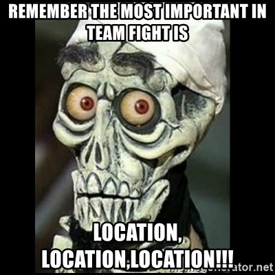 Achmed the dead terrorist - Remember the most important in team fight is Location, location,location!!!