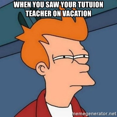 Not sure if troll - When you saw your tutuion teacher on vacation