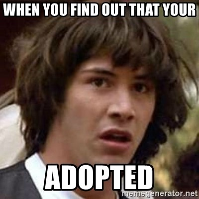 Conspiracy Keanu - when you find out that your adopted