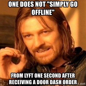 """One Does Not Simply - ONE DOES NOT """"SIMPLY GO OFFLINE"""" FROM LYFT ONE SECOND AFTER RECEIVING A DOOR DASH ORDER"""