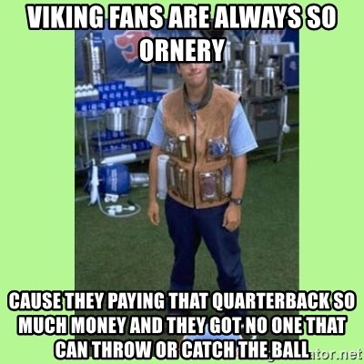 The Waterboy - Viking fans are always so ornery Cause they paying that quarterback so much money and they got no one that can throw or catch the ball