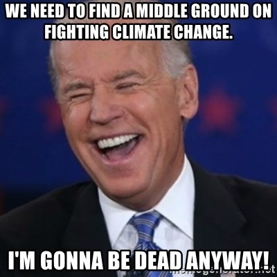 Interrupting Biden - we need to find a middle ground on fighting climate change. i'm gonna be dead anyway!