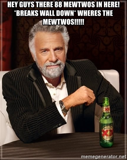 The Most Interesting Man In The World - HEY GUYS THERE 88 MEWTWOS IN HERE! *BREAKS WALL DOWN* WHERES THE MEWTWOS!!!!!