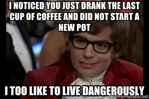 I too like to live dangerously - I noticed you just drank the last cup of coffee and did not start a new pot