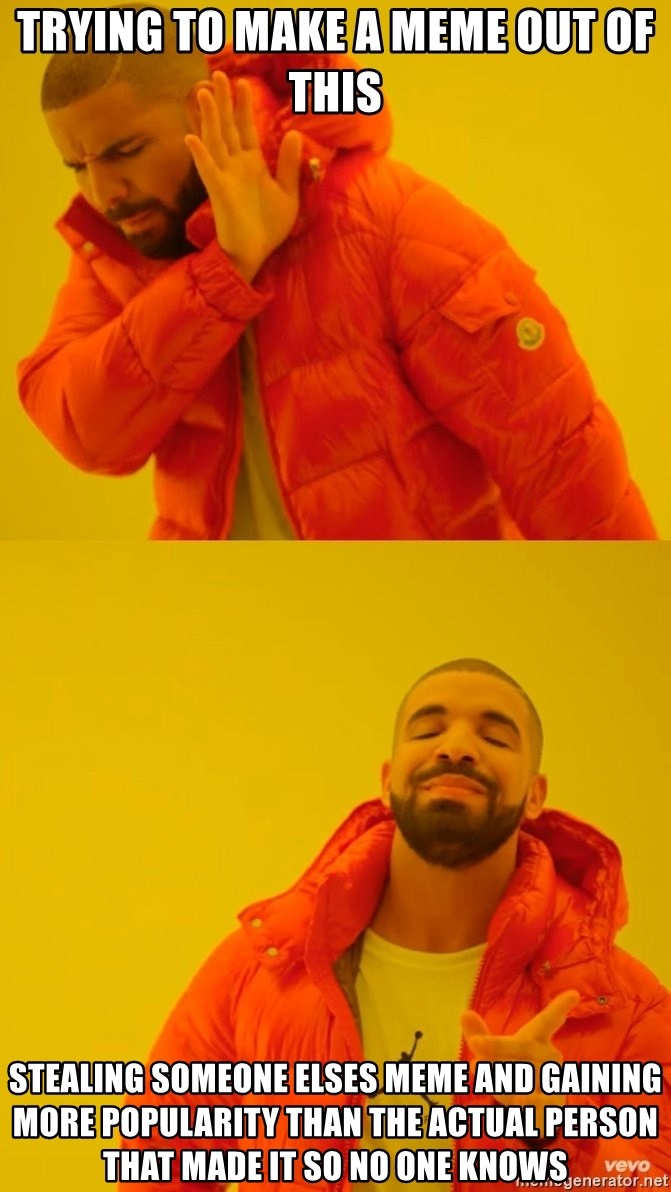Drake No and Yes - Trying to make a meme out of this Stealing Someone elses meme and gaining more popularity than the Actual person that made it so no one knows