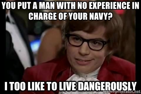 I too like to live dangerously - You put a man with no experience in charge of your navy?