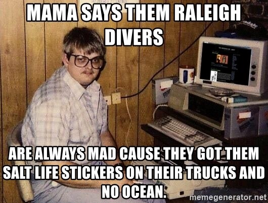Nerd - Mama says them Raleigh divers are always mad cause they got them Salt Life stickers on their trucks and no ocean.