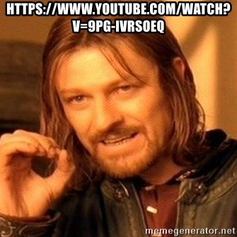 One Does Not Simply - https://www.youtube.com/watch?v=9pg-IVRSOEQ