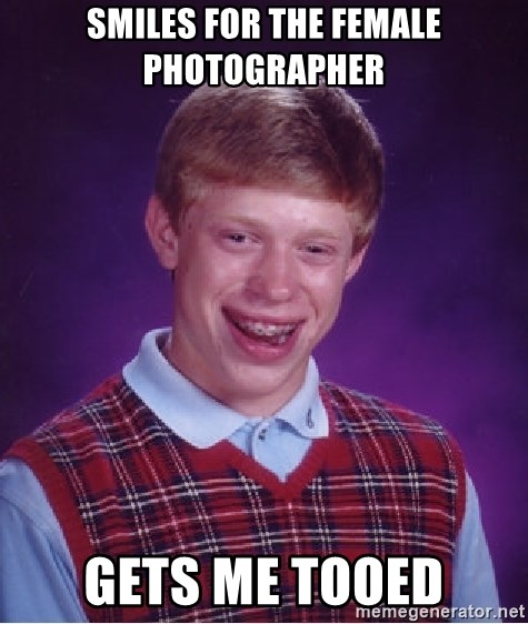 Bad Luck Brian - smiles for the female photographer gets me tooed
