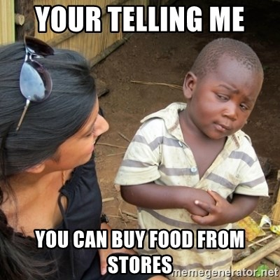Skeptical 3rd World Kid - Your telling me  You can buy food from stores
