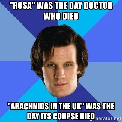 "11th doctor  - ""Rosa"" was the day Doctor Who died ""Arachnids in the UK"" was the day its corpse died"