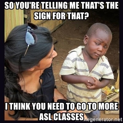 Skeptical third-world kid - So you're telling me that's the sign for that?  I think you need to go to more ASL classes