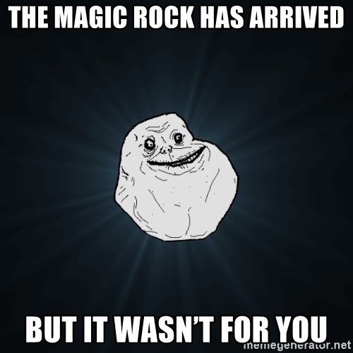 Forever Alone - The magic rock has arrived But it wasn't for you