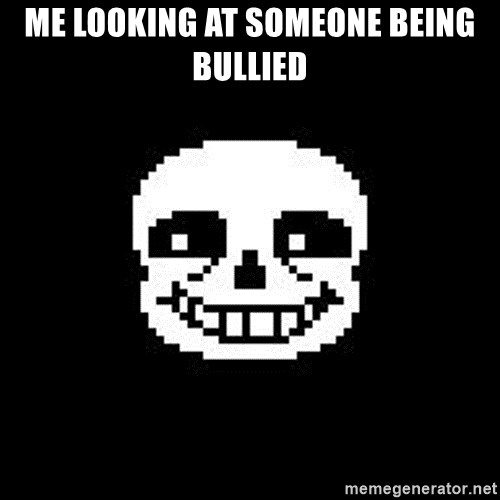 Sans from Undertale - me looking at someone being bullied