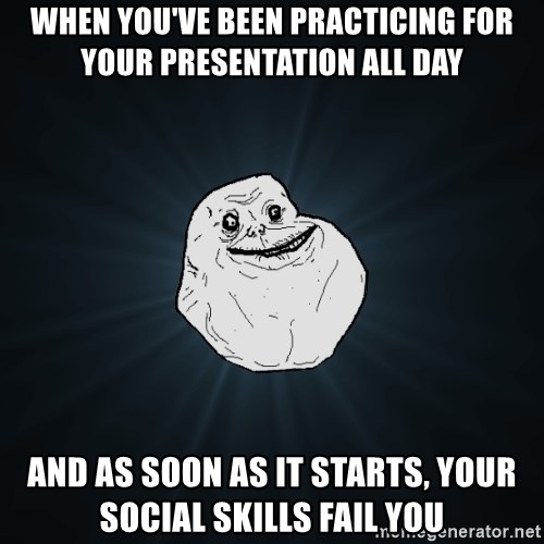 Forever Alone - When you've been practicing for your presentation all day and as soon as it starts, your social skills fail you