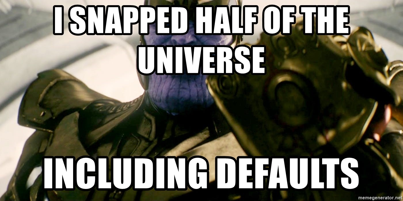 Fine I'll do it myself thanos  - I snapped half of the universe  Including defaults