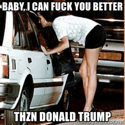 If thats what your into - Baby, I can fuck you better Thzn Donald Trump