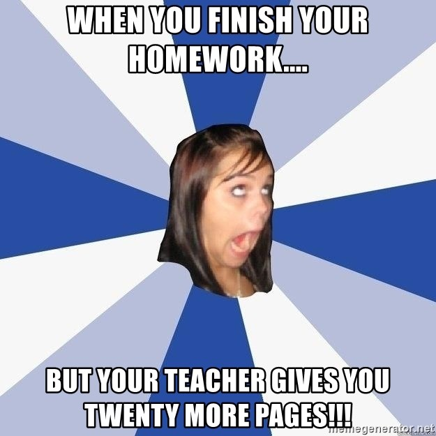Annoying Facebook Girl - when you finish your homework.... but your teacher gives you twenty more pages!!!