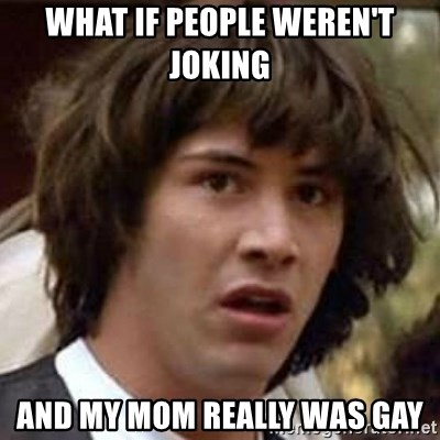 Conspiracy Keanu - what if people weren't joking and my mom really was gay