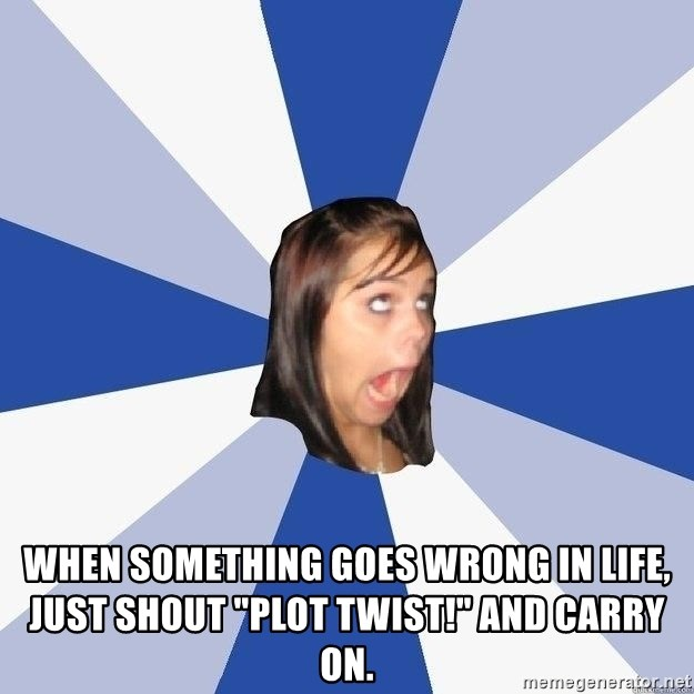 """Annoying Facebook Girl - When something goes wrong in life, just shout """"plot twist!"""" and carry on."""