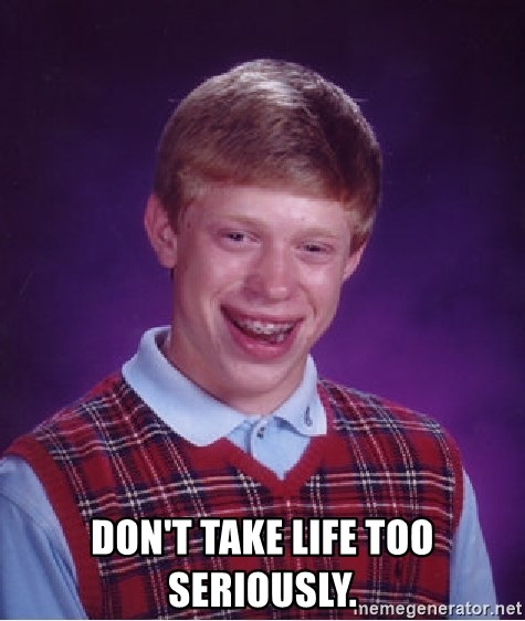 Bad Luck Brian - Don't take life too seriously.